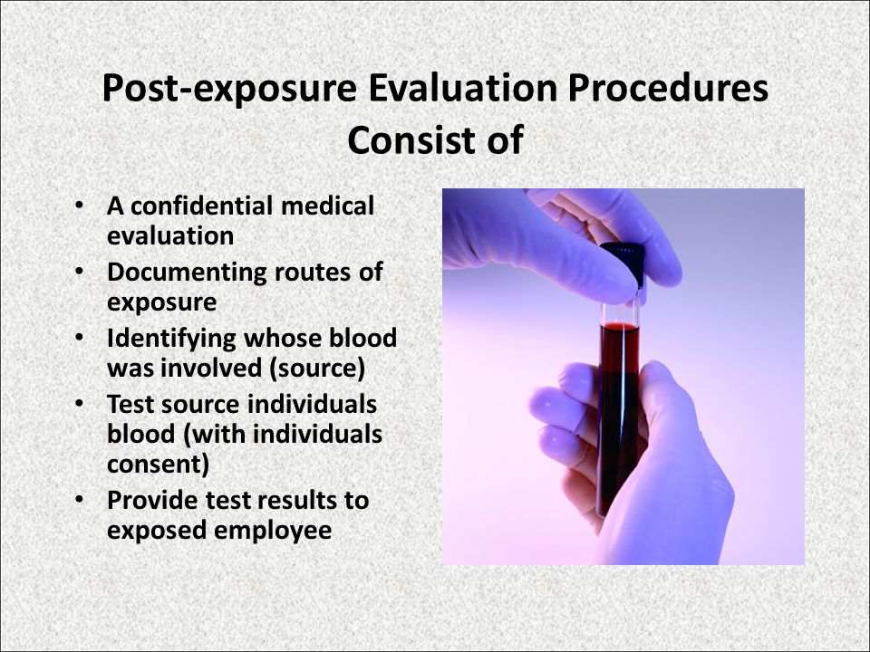 Post-exposure Evaluation Procedures Consist of A confidential medical evaluation Documenting routes of exposure Identifying whose blood was involved (source) Test source individuals blood (with individuals consent) Provide test results to exposed employee