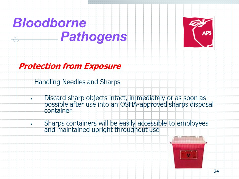 24 Bloodborne Pathogens Protection from Exposure Handling Needles and Sharps  Discard sharp objects intact, immediately or as soon as possible after use into an OSHA-approved sharps disposal container  Sharps containers will be easily accessible to employees and maintained upright throughout use