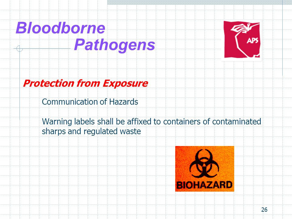 26 Bloodborne Pathogens Protection from Exposure Communication of Hazards Warning labels shall be affixed to containers of contaminated sharps and regulated waste
