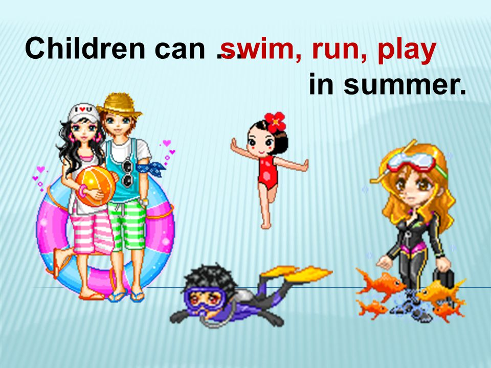 Children can … in summer. swim, run, play