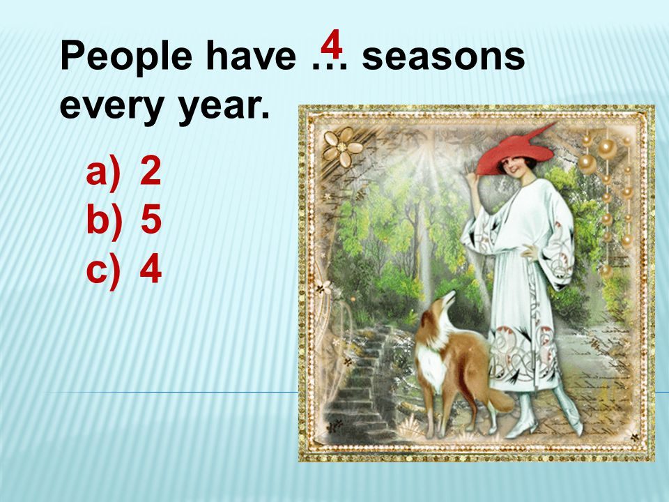 People have … seasons every year. a)2 b)5 c)4 4
