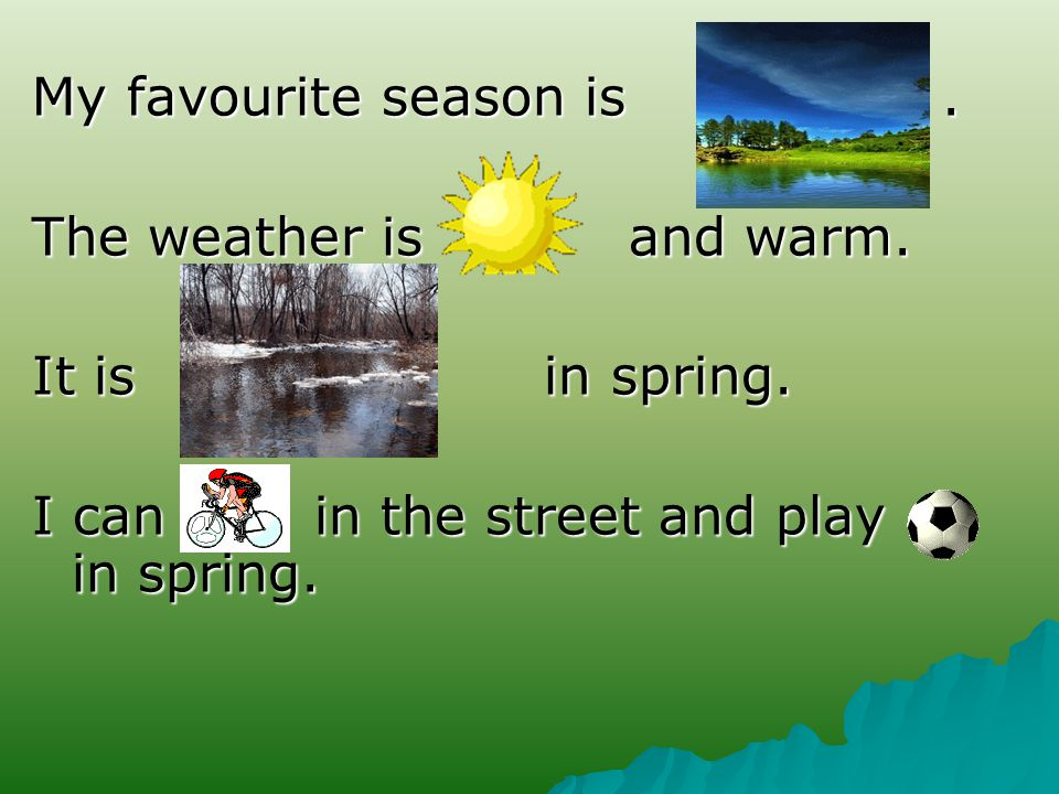 My favourite season is.. The weather is and warm.