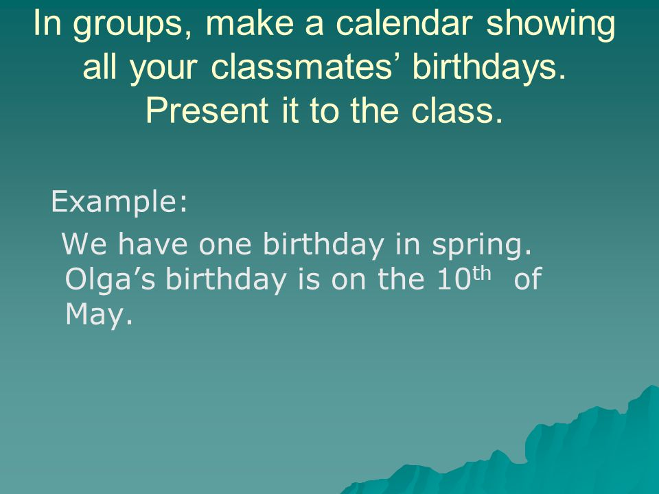 In groups, make a calendar showing all your classmates' birthdays.