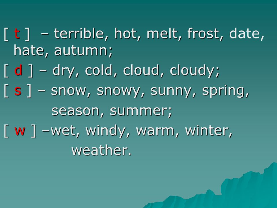 [ t ] – terrible, hot, melt, frost, hate, autumn; [ t ] – terrible, hot, melt, frost, date, hate, autumn; [ d ] – dry, cold, cloud, cloudy; [ s ] – snow, snowy, sunny, spring, season, summer; season, summer; [ w ] –wet, windy, warm, winter, weather.