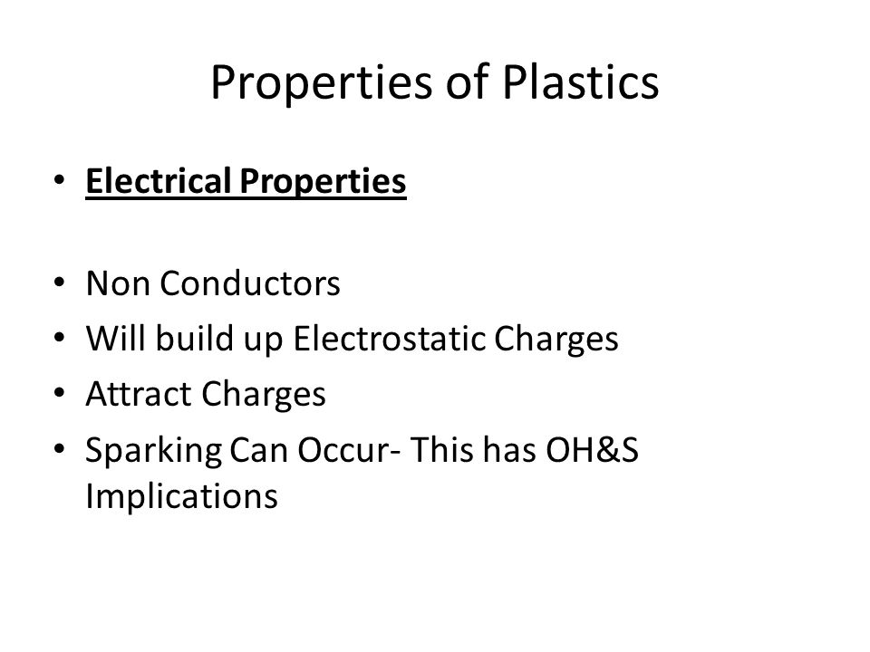 Properties of Plastics Electrical Properties Non Conductors Will build up Electrostatic Charges Attract Charges Sparking Can Occur- This has OH&S Implications