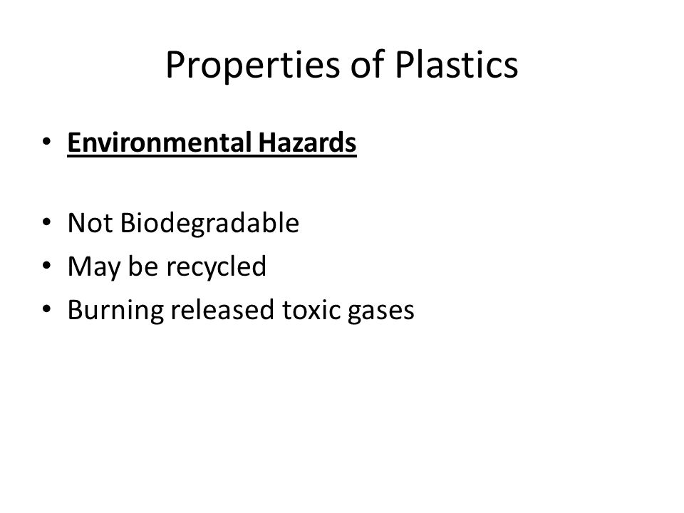 Properties of Plastics Environmental Hazards Not Biodegradable May be recycled Burning released toxic gases