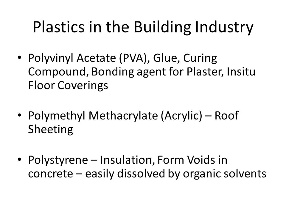 Plastics in the Building Industry Polyvinyl Acetate (PVA), Glue, Curing Compound, Bonding agent for Plaster, Insitu Floor Coverings Polymethyl Methacrylate (Acrylic) – Roof Sheeting Polystyrene – Insulation, Form Voids in concrete – easily dissolved by organic solvents