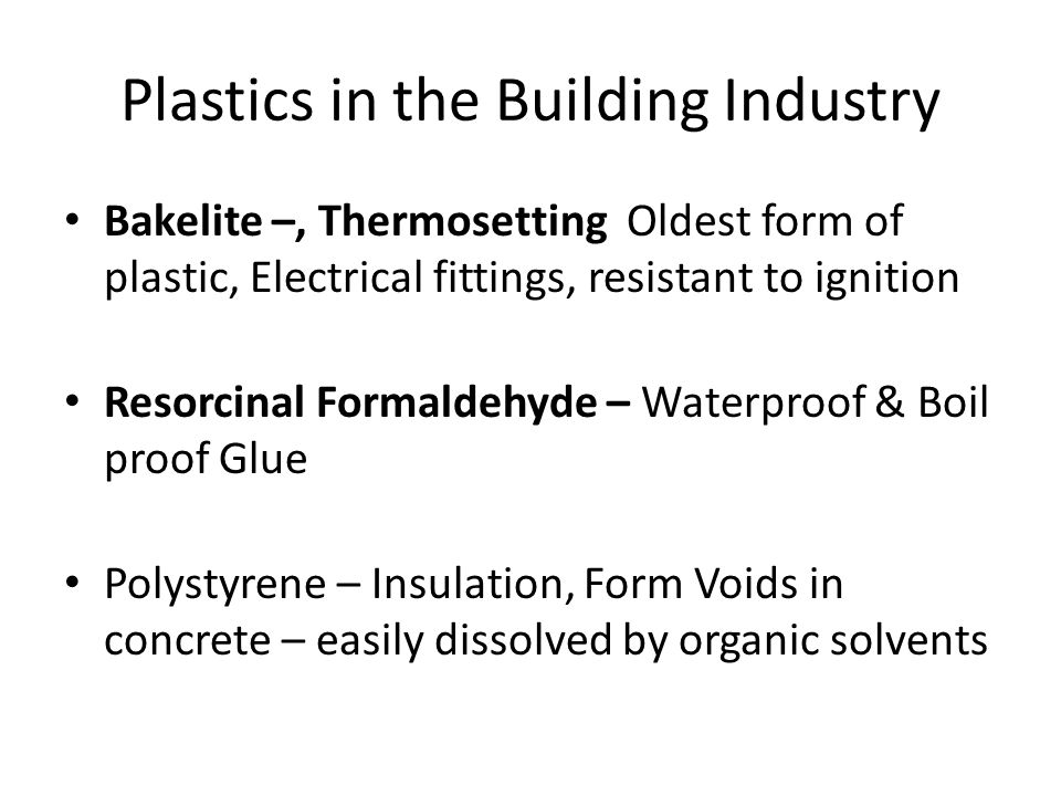 Plastics in the Building Industry Bakelite –, Thermosetting Oldest form of plastic, Electrical fittings, resistant to ignition Resorcinal Formaldehyde – Waterproof & Boil proof Glue Polystyrene – Insulation, Form Voids in concrete – easily dissolved by organic solvents