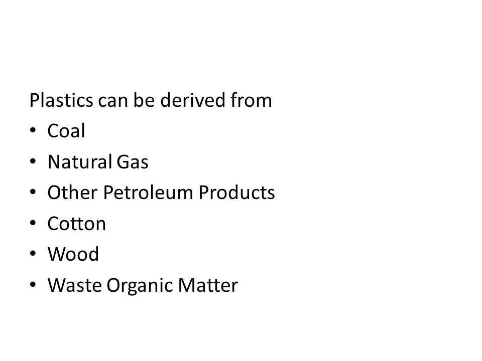 Plastics can be derived from Coal Natural Gas Other Petroleum Products Cotton Wood Waste Organic Matter
