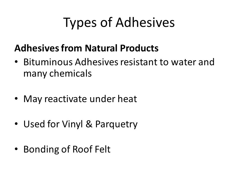 Types of Adhesives Adhesives from Natural Products Bituminous Adhesives resistant to water and many chemicals May reactivate under heat Used for Vinyl & Parquetry Bonding of Roof Felt