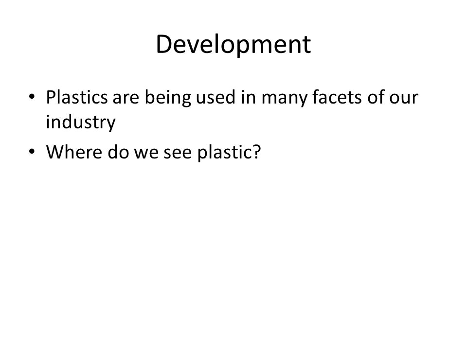 Development Plastics are being used in many facets of our industry Where do we see plastic