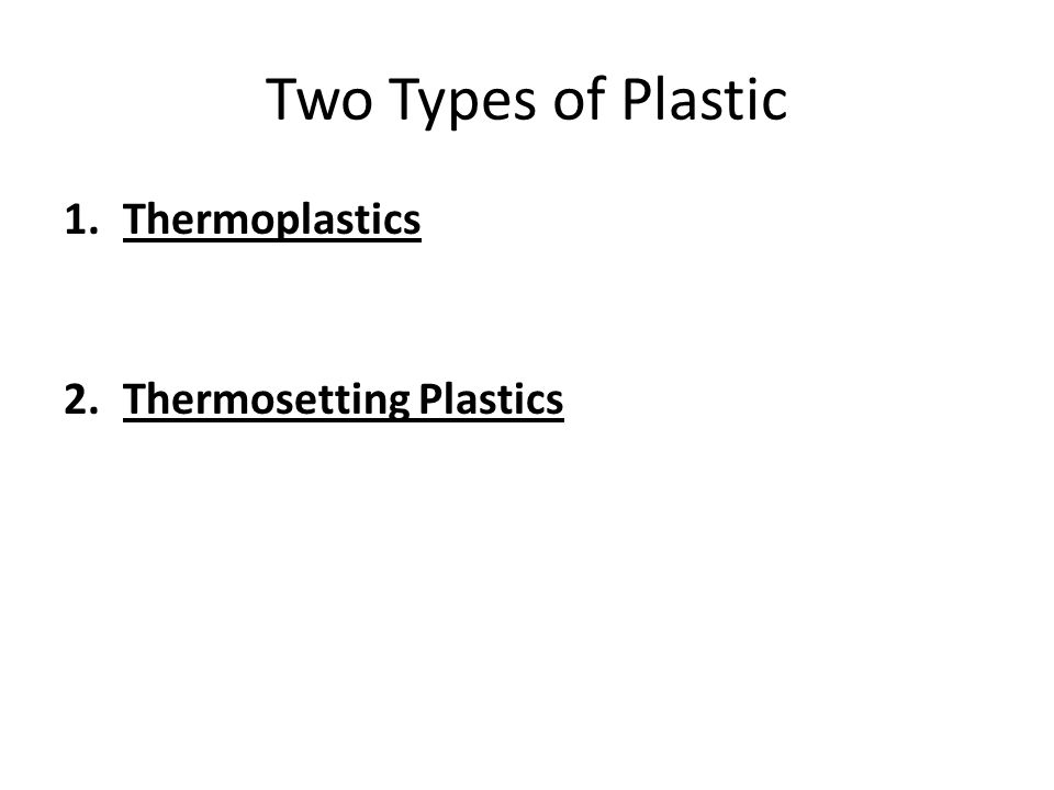 Two Types of Plastic 1.Thermoplastics 2.Thermosetting Plastics