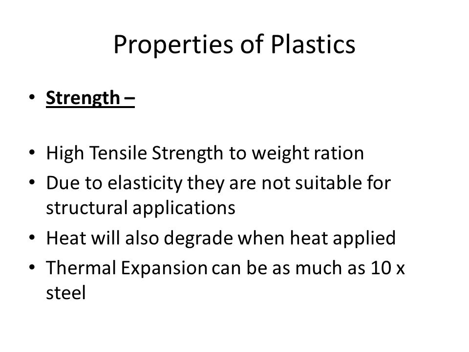Properties of Plastics Strength – High Tensile Strength to weight ration Due to elasticity they are not suitable for structural applications Heat will also degrade when heat applied Thermal Expansion can be as much as 10 x steel