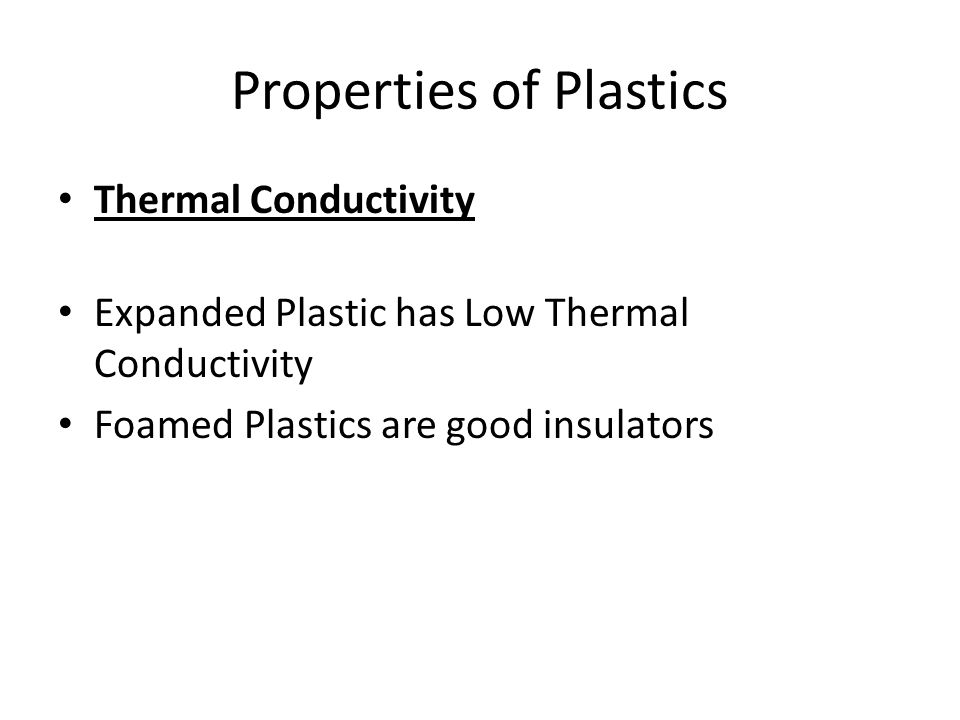 Properties of Plastics Thermal Conductivity Expanded Plastic has Low Thermal Conductivity Foamed Plastics are good insulators