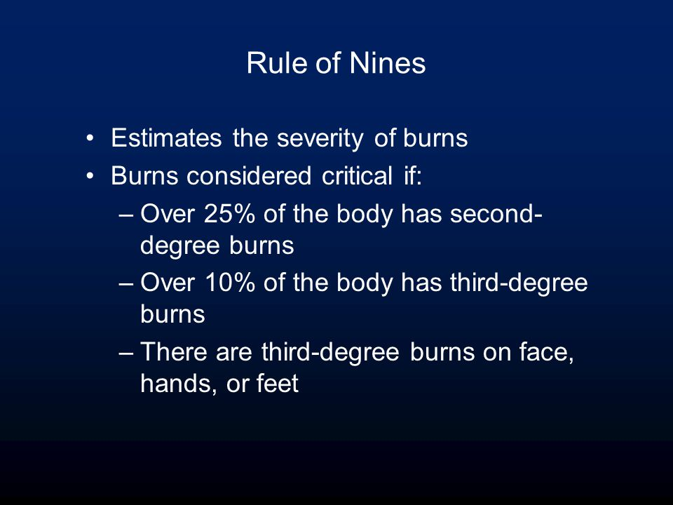 Rule of Nines Estimates the severity of burns Burns considered critical if: –Over 25% of the body has second- degree burns –Over 10% of the body has third-degree burns –There are third-degree burns on face, hands, or feet