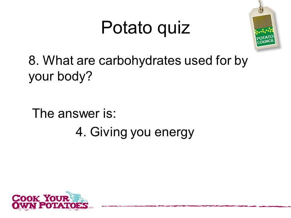 Potato quiz 8. What are carbohydrates used for by your body The answer is: 4. Giving you energy