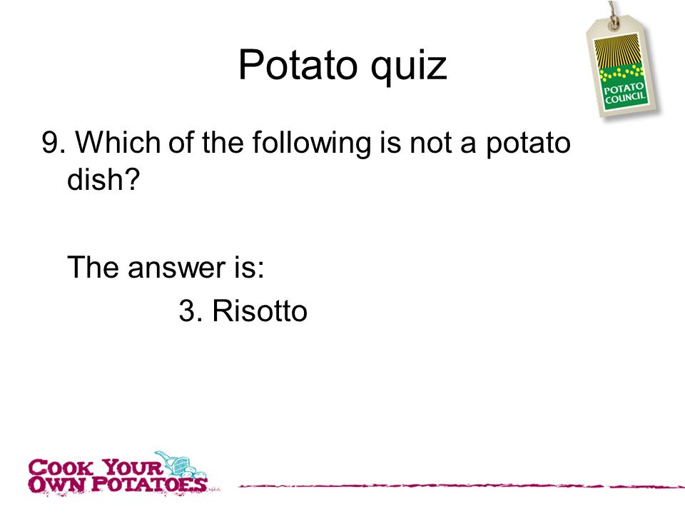 Potato quiz 9. Which of the following is not a potato dish The answer is: 3. Risotto