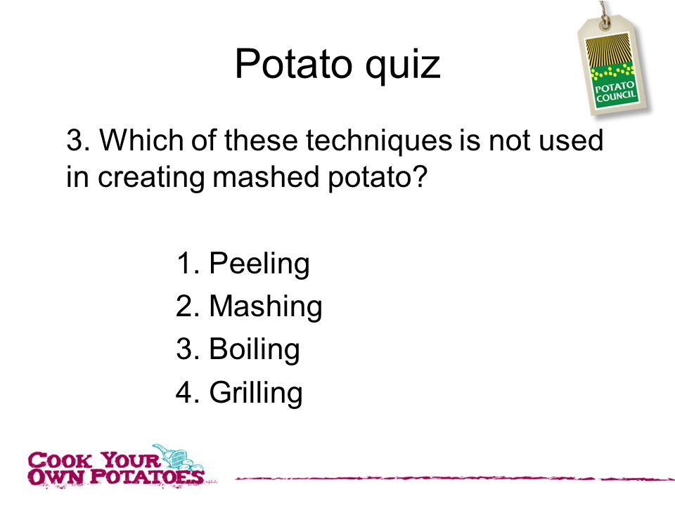 Potato quiz 3. Which of these techniques is not used in creating mashed potato.