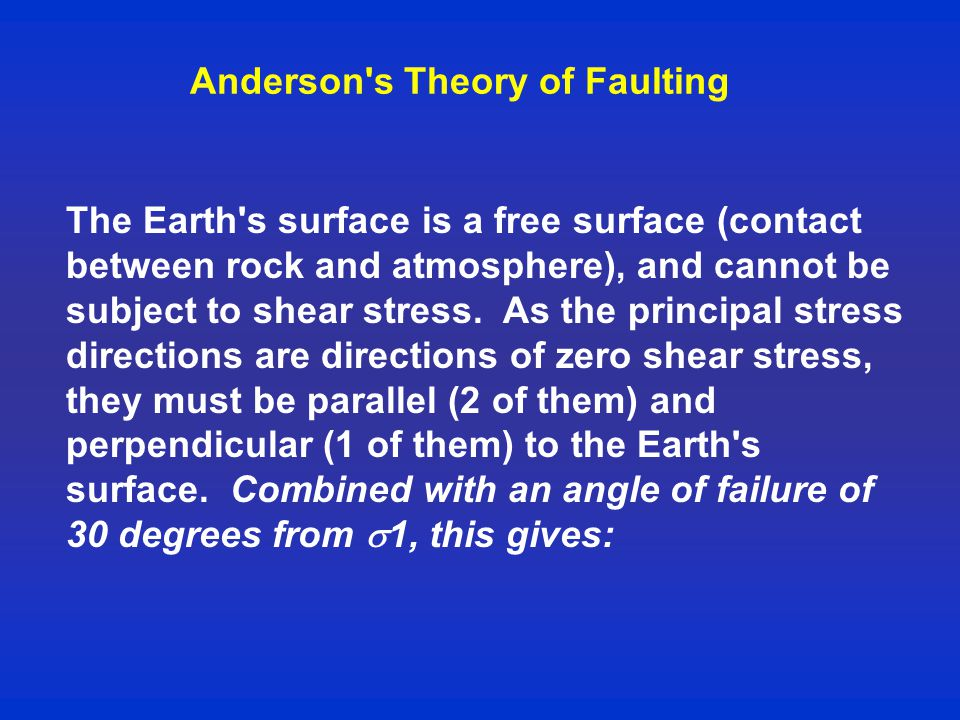 Anderson s Theory of Faulting The Earth s surface is a free surface (contact between rock and atmosphere), and cannot be subject to shear stress.