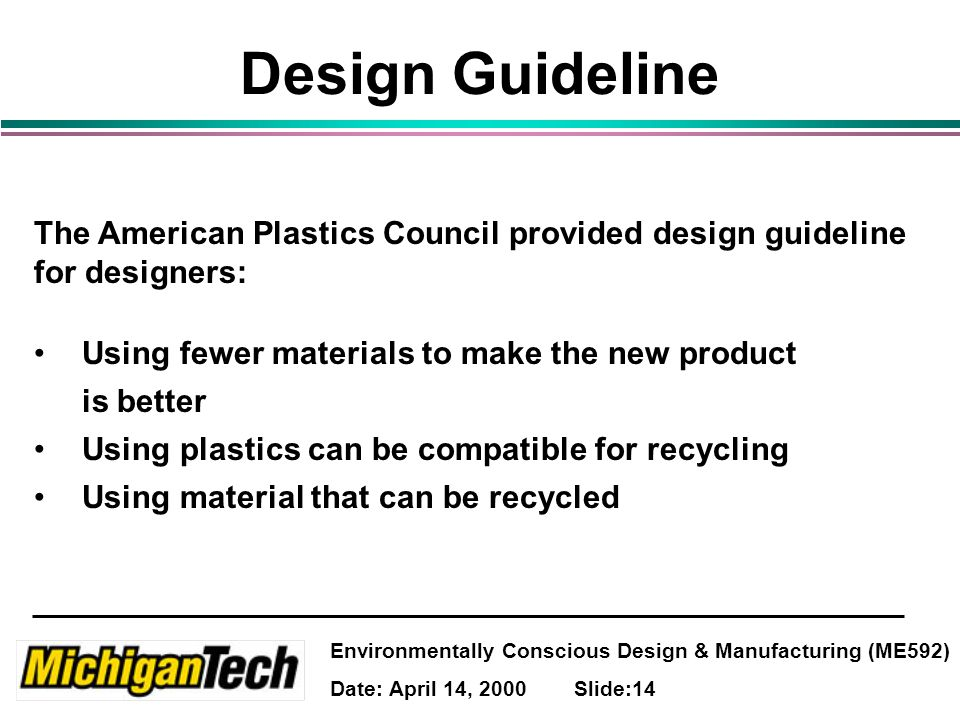 Environmentally Conscious Design & Manufacturing (ME592) Date: April 14, 2000 Slide:14 Design Guideline The American Plastics Council provided design guideline for designers: Using fewer materials to make the new product is better Using plastics can be compatible for recycling Using material that can be recycled