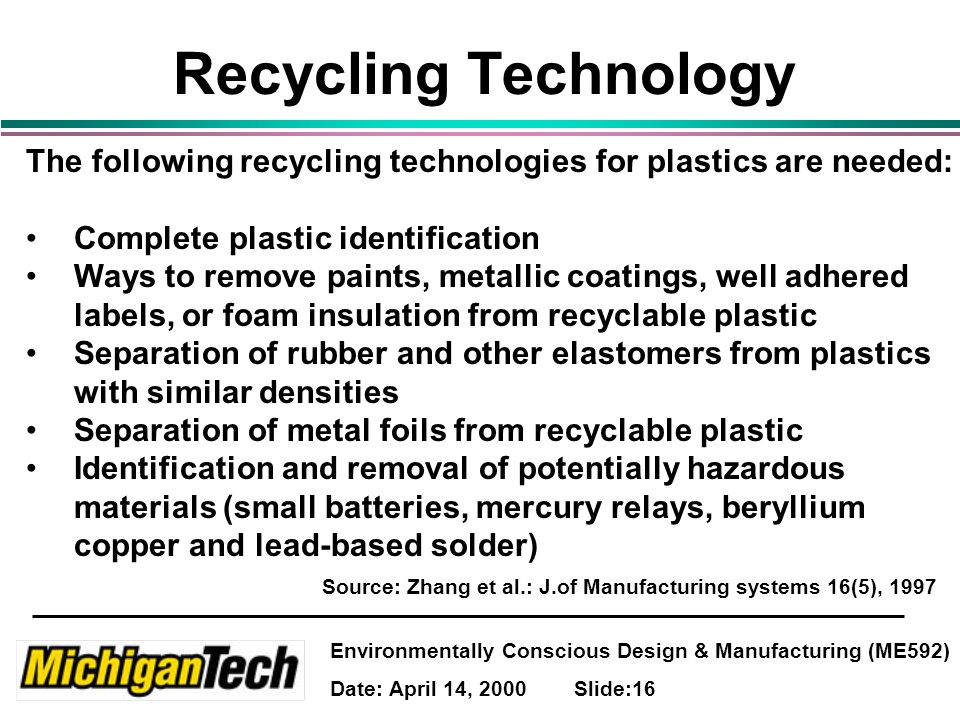 Environmentally Conscious Design & Manufacturing (ME592) Date: April 14, 2000 Slide:16 Recycling Technology The following recycling technologies for plastics are needed: Complete plastic identification Ways to remove paints, metallic coatings, well adhered labels, or foam insulation from recyclable plastic Separation of rubber and other elastomers from plastics with similar densities Separation of metal foils from recyclable plastic Identification and removal of potentially hazardous materials (small batteries, mercury relays, beryllium copper and lead-based solder) Source: Zhang et al.: J.of Manufacturing systems 16(5), 1997