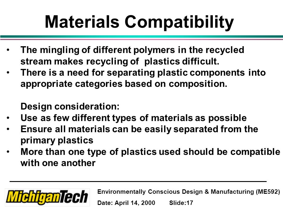 Environmentally Conscious Design & Manufacturing (ME592) Date: April 14, 2000 Slide:17 Materials Compatibility The mingling of different polymers in the recycled stream makes recycling of plastics difficult.