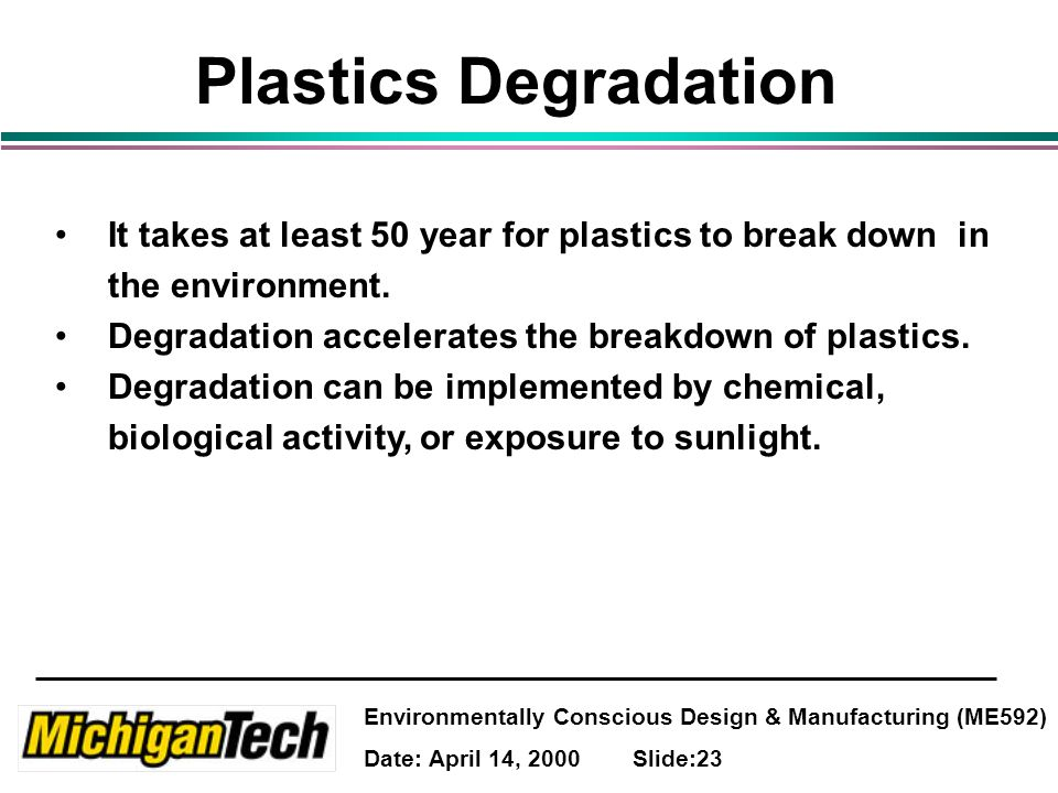 Environmentally Conscious Design & Manufacturing (ME592) Date: April 14, 2000 Slide:23 Plastics Degradation It takes at least 50 year for plastics to break down in the environment.