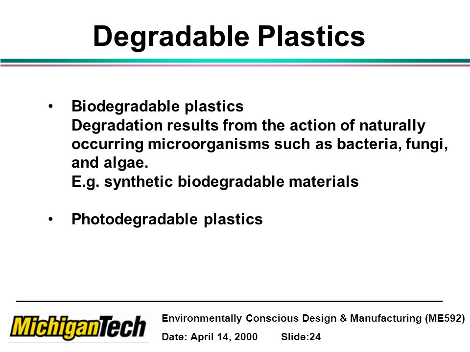 Environmentally Conscious Design & Manufacturing (ME592) Date: April 14, 2000 Slide:24 Degradable Plastics Biodegradable plastics Degradation results from the action of naturally occurring microorganisms such as bacteria, fungi, and algae.