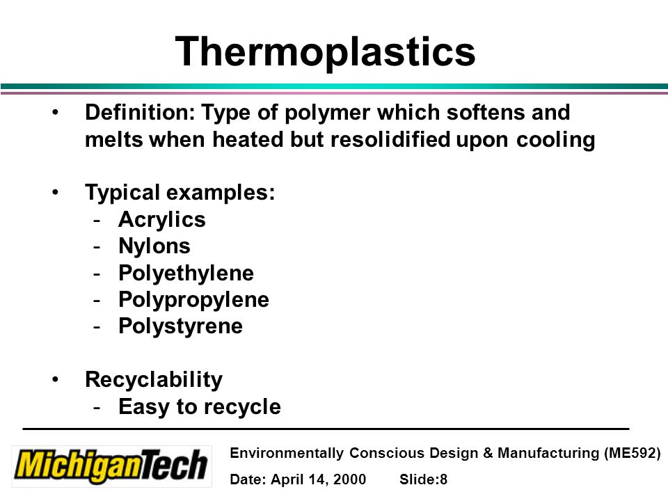 Environmentally Conscious Design & Manufacturing (ME592) Date: April 14, 2000 Slide:8 Thermoplastics Definition: Type of polymer which softens and melts when heated but resolidified upon cooling Typical examples: -Acrylics -Nylons -Polyethylene -Polypropylene -Polystyrene Recyclability -Easy to recycle