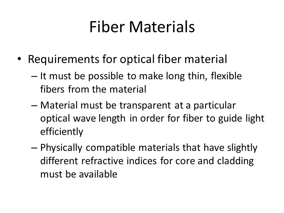 Fiber Materials Requirements for optical fiber material – It must be possible to make long thin, flexible fibers from the material – Material must be transparent at a particular optical wave length in order for fiber to guide light efficiently – Physically compatible materials that have slightly different refractive indices for core and cladding must be available