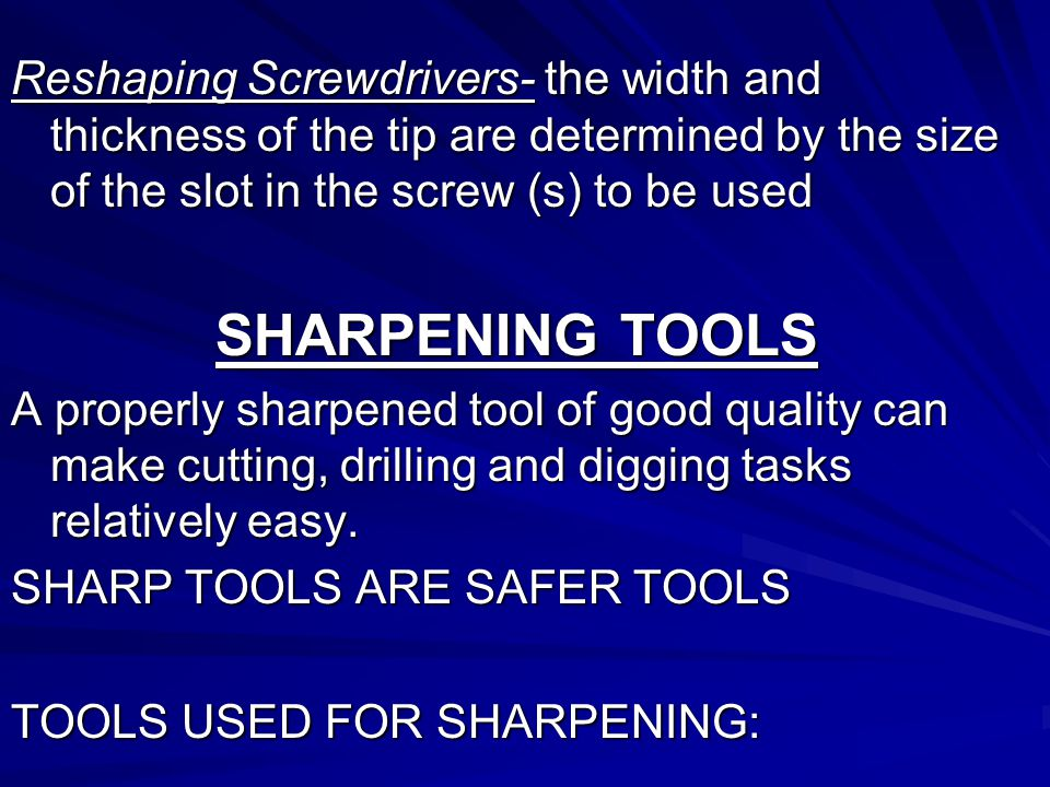 Reshaping Screwdrivers- the width and thickness of the tip are determined by the size of the slot in the screw (s) to be used SHARPENING TOOLS A properly sharpened tool of good quality can make cutting, drilling and digging tasks relatively easy.