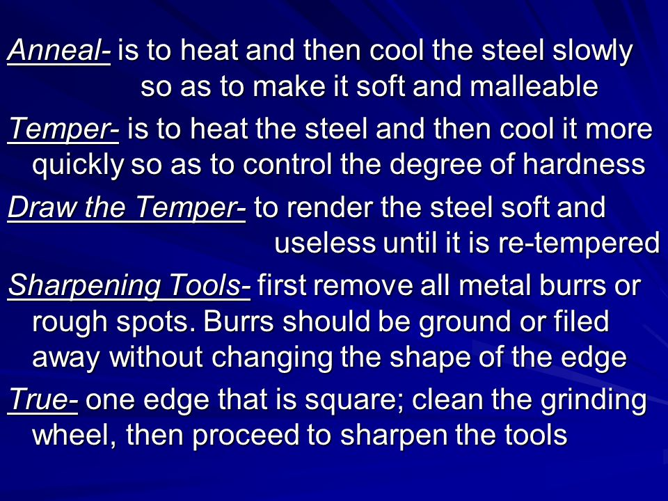 Anneal- is to heat and then cool the steel slowly so as to make it soft and malleable Temper- is to heat the steel and then cool it more quickly so as to control the degree of hardness Draw the Temper- to render the steel soft and useless until it is re-tempered Sharpening Tools- first remove all metal burrs or rough spots.