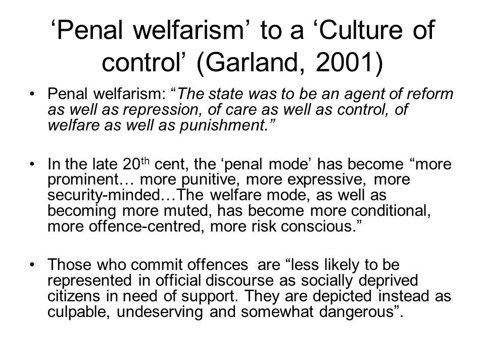 'Penal welfarism' to a 'Culture of control' (Garland, 2001) Penal welfarism: The state was to be an agent of reform as well as repression, of care as well as control, of welfare as well as punishment. In the late 20 th cent, the 'penal mode' has become more prominent… more punitive, more expressive, more security-minded…The welfare mode, as well as becoming more muted, has become more conditional, more offence-centred, more risk conscious. Those who commit offences are less likely to be represented in official discourse as socially deprived citizens in need of support.
