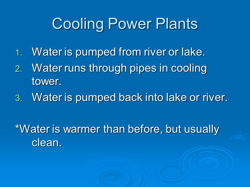 Cooling Power Plants 1. Water is pumped from river or lake.