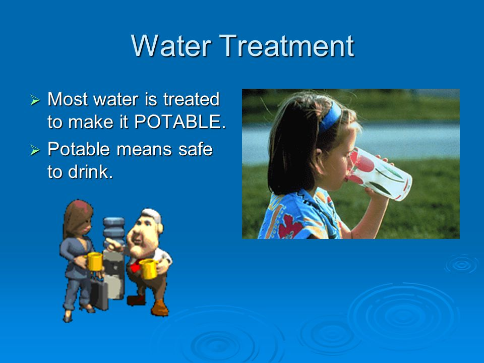 Water Treatment  Most water is treated to make it POTABLE.  Potable means safe to drink.
