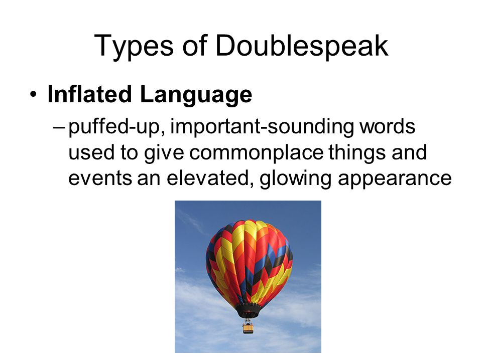 Types of Doublespeak Inflated Language –puffed-up, important-sounding words used to give commonplace things and events an elevated, glowing appearance