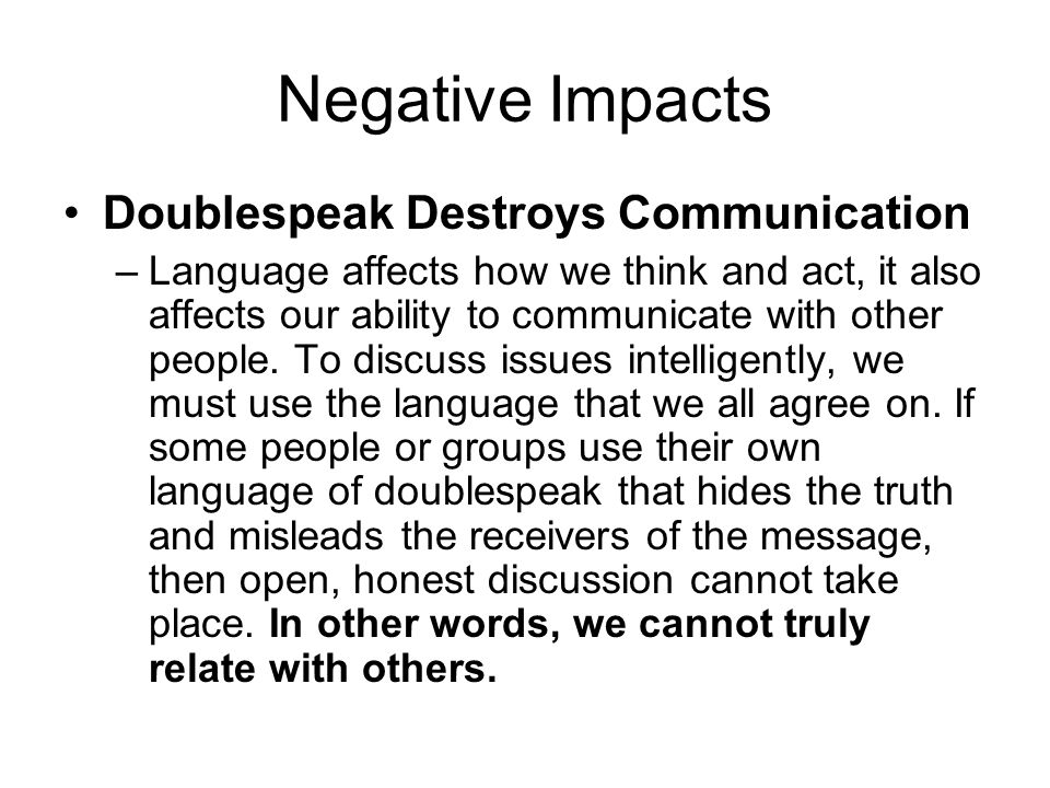 Negative Impacts Doublespeak Destroys Communication –Language affects how we think and act, it also affects our ability to communicate with other people.