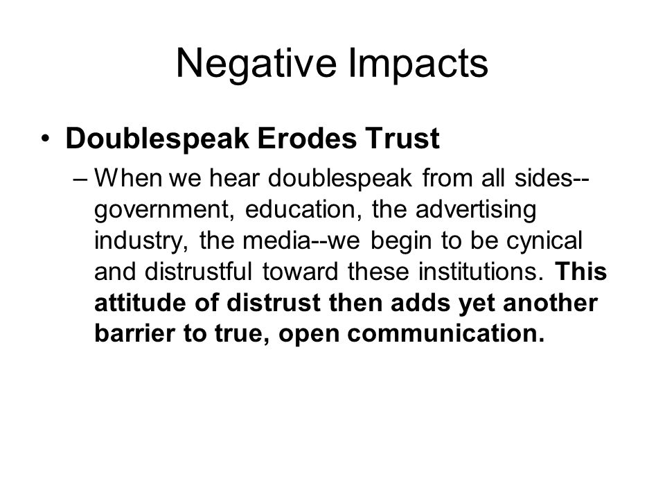 Negative Impacts Doublespeak Erodes Trust –When we hear doublespeak from all sides-- government, education, the advertising industry, the media--we begin to be cynical and distrustful toward these institutions.