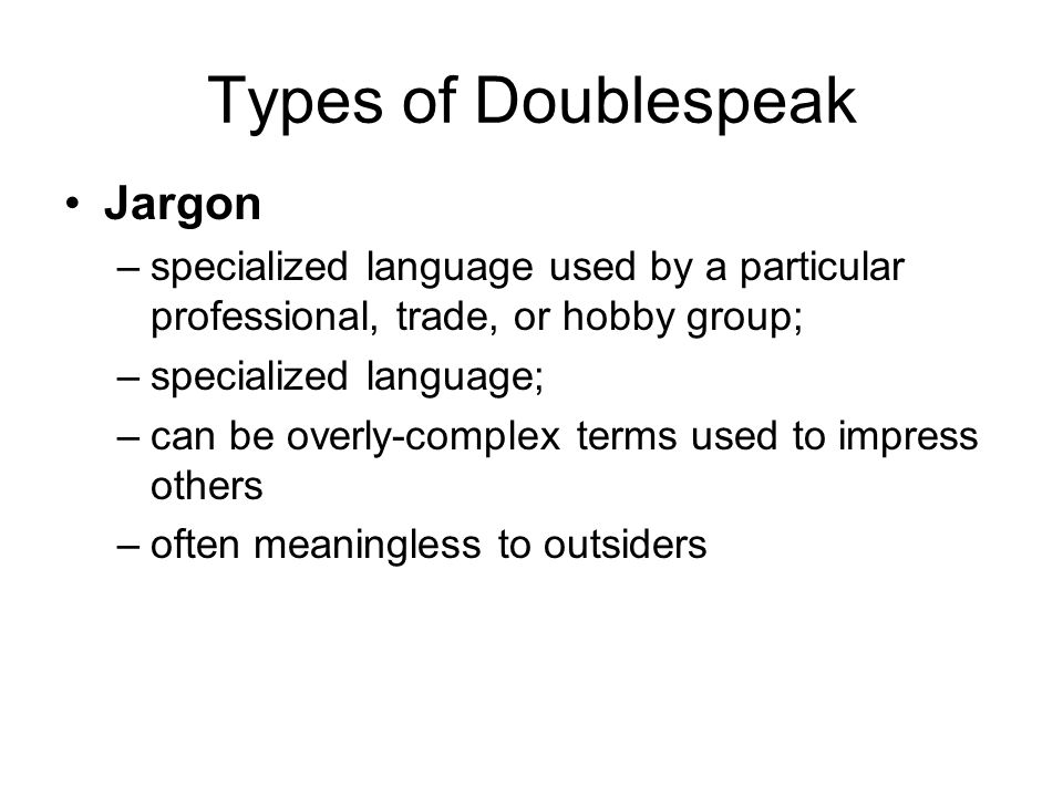 Types of Doublespeak Jargon –specialized language used by a particular professional, trade, or hobby group; –specialized language; –can be overly-complex terms used to impress others –often meaningless to outsiders