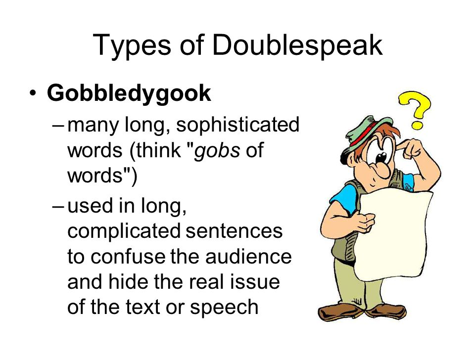 Types of Doublespeak Gobbledygook –many long, sophisticated words (think gobs of words ) –used in long, complicated sentences to confuse the audience and hide the real issue of the text or speech