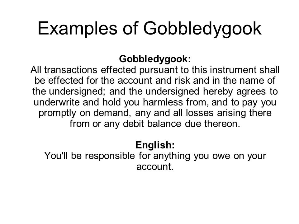 Examples of Gobbledygook Gobbledygook: All transactions effected pursuant to this instrument shall be effected for the account and risk and in the name of the undersigned; and the undersigned hereby agrees to underwrite and hold you harmless from, and to pay you promptly on demand, any and all losses arising there from or any debit balance due thereon.