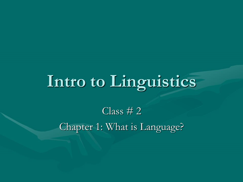 Intro to Linguistics Class # 2 Chapter 1: What is Language