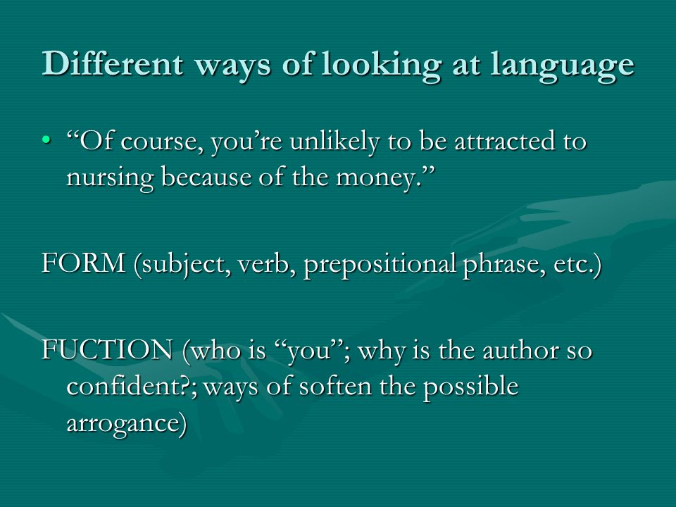 Different ways of looking at language Of course, you're unlikely to be attracted to nursing because of the money. Of course, you're unlikely to be attracted to nursing because of the money. FORM (subject, verb, prepositional phrase, etc.) FUCTION (who is you ; why is the author so confident ; ways of soften the possible arrogance)