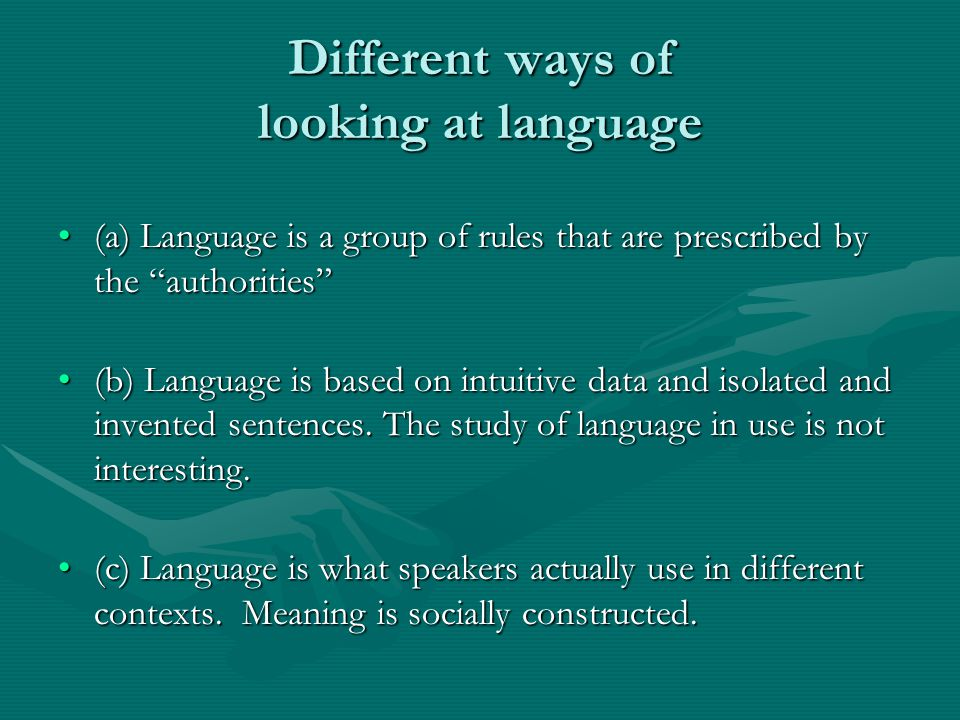Different ways of looking at language (a) Language is a group of rules that are prescribed by the authorities (a) Language is a group of rules that are prescribed by the authorities (b) Language is based on intuitive data and isolated and invented sentences.