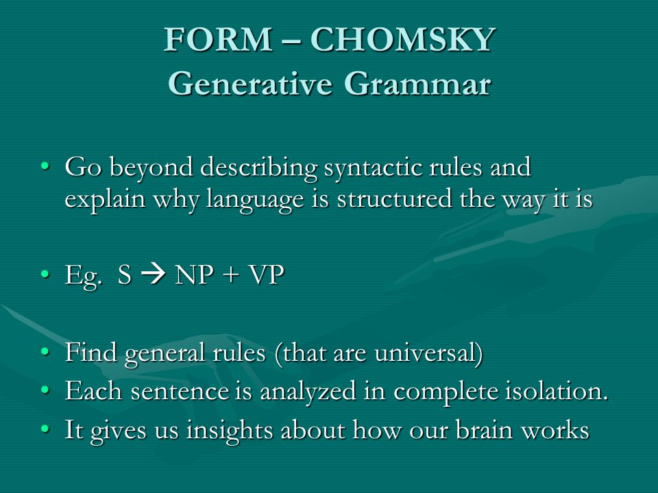FORM – CHOMSKY Generative Grammar Go beyond describing syntactic rules and explain why language is structured the way it isGo beyond describing syntactic rules and explain why language is structured the way it is Eg.
