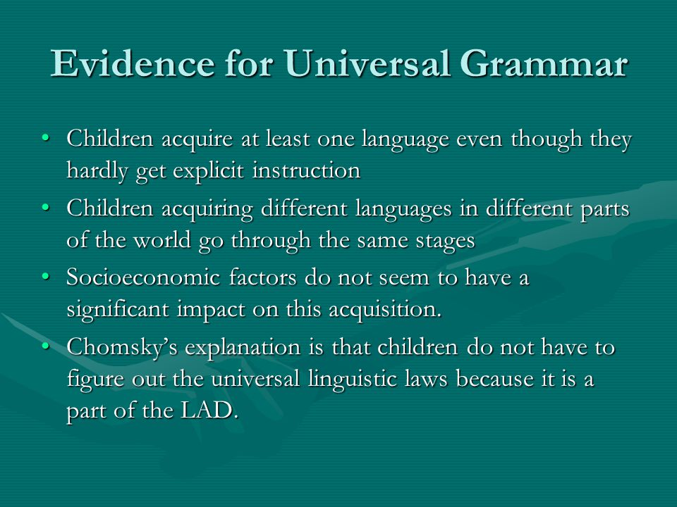 Evidence for Universal Grammar Children acquire at least one language even though they hardly get explicit instructionChildren acquire at least one language even though they hardly get explicit instruction Children acquiring different languages in different parts of the world go through the same stagesChildren acquiring different languages in different parts of the world go through the same stages Socioeconomic factors do not seem to have a significant impact on this acquisition.Socioeconomic factors do not seem to have a significant impact on this acquisition.