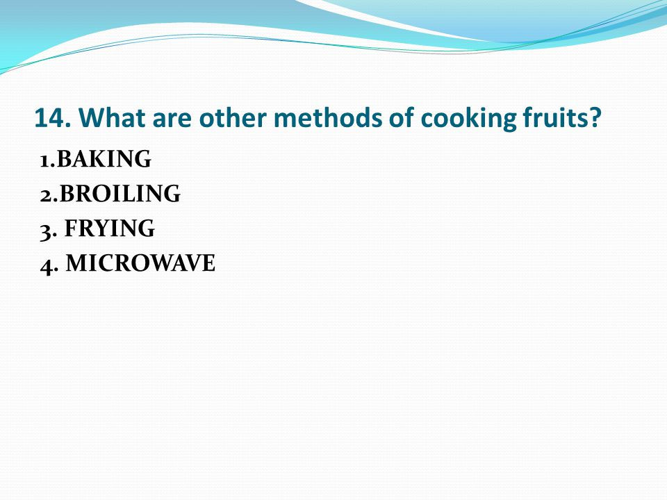 14. What are other methods of cooking fruits 1.BAKING 2.BROILING 3. FRYING 4. MICROWAVE