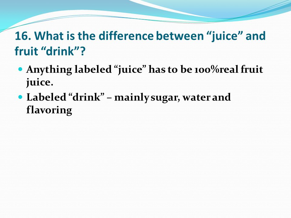16. What is the difference between juice and fruit drink .
