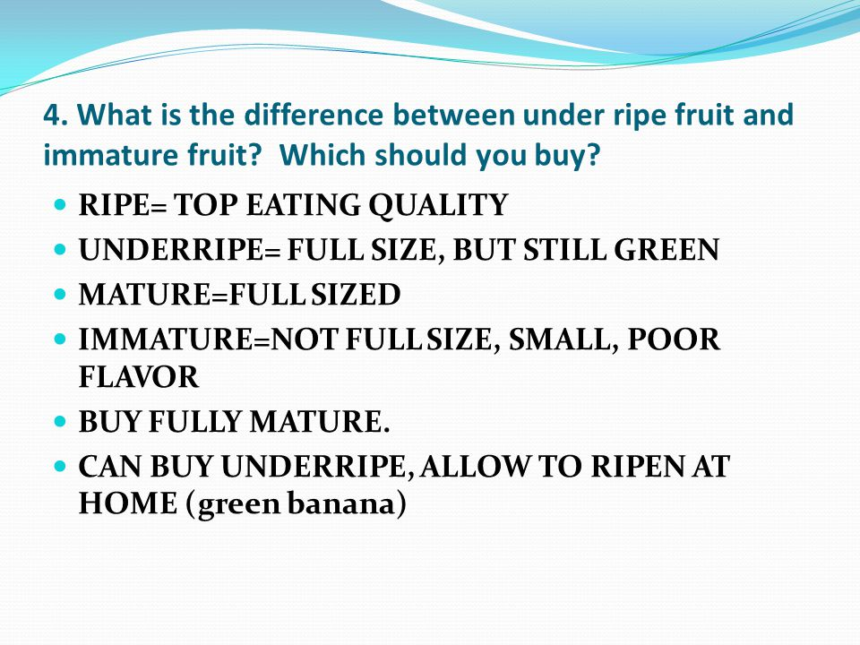 4. What is the difference between under ripe fruit and immature fruit.