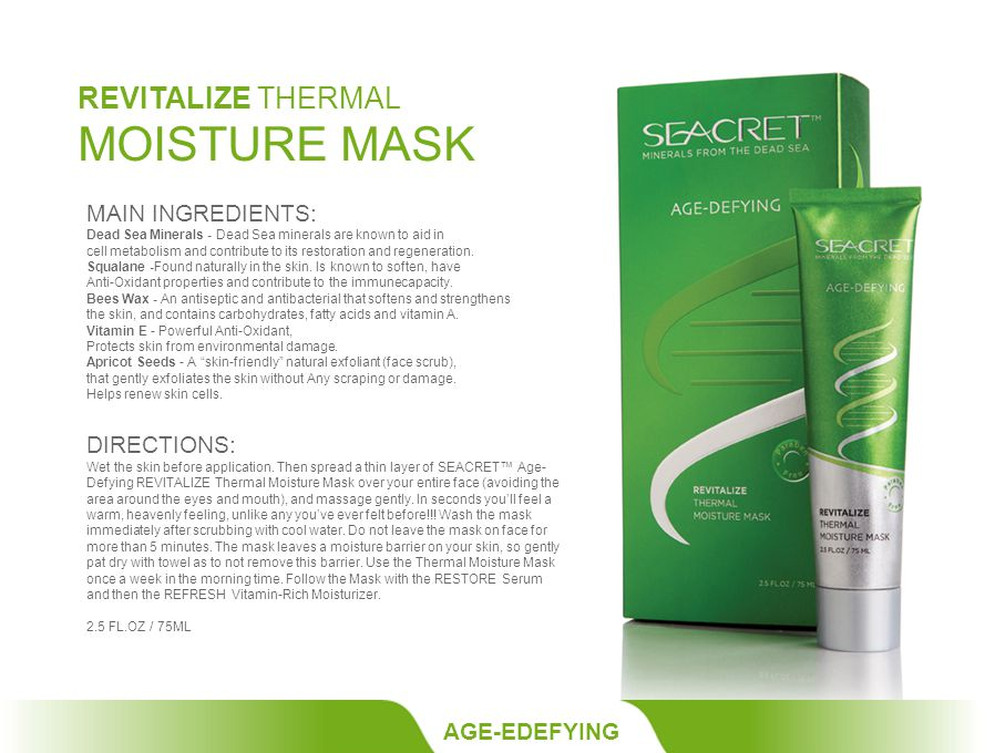 REVITALIZE THERMAL MOISTURE MASK AGE-EDEFYING MAIN INGREDIENTS: Dead Sea Minerals - Dead Sea minerals are known to aid in cell metabolism and contribute to its restoration and regeneration.